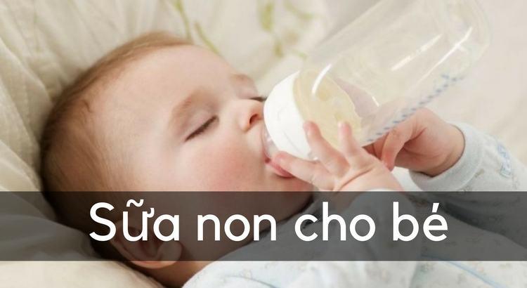 Sữa non cho bé sơ sinh, trên 1 tuổi, 2 tuổi, trên 3 tuổi